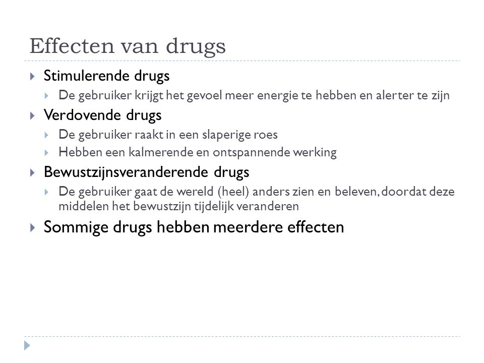 Effecten van drugs  Stimulerende drugs  De gebruiker krijgt het gevoel meer energie te hebben en alerter te zijn  Verdovende drugs  De gebruiker r