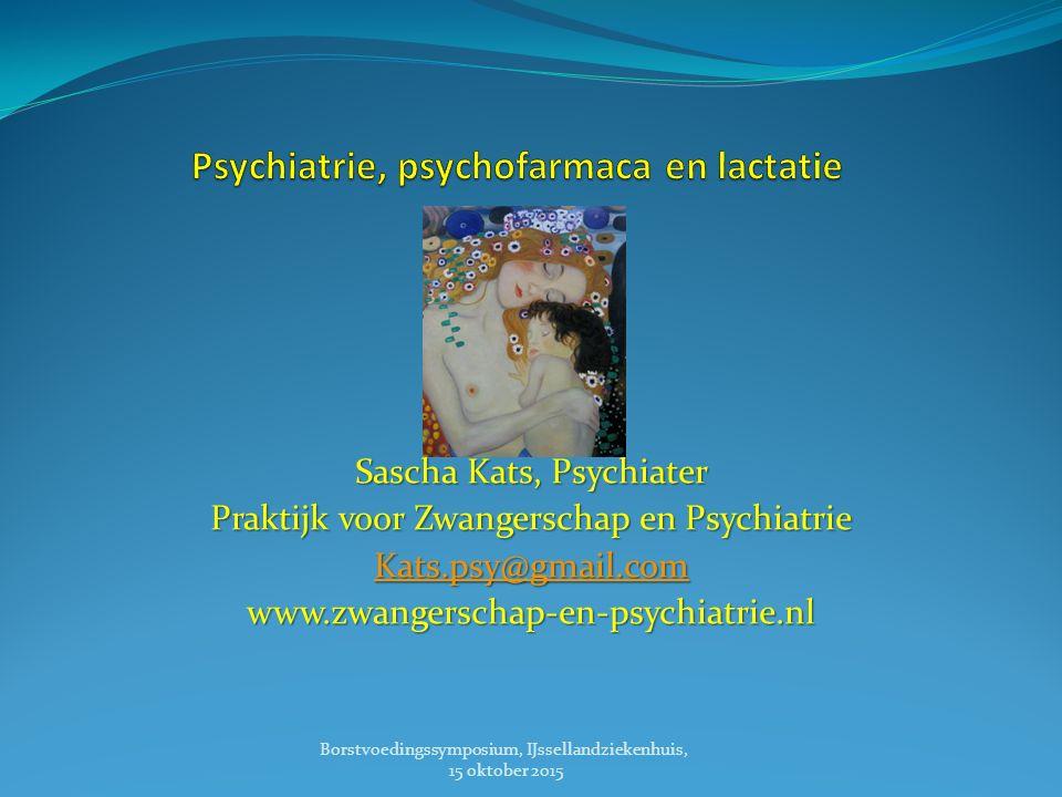 Sascha Kats, Psychiater Praktijk voor Zwangerschap en Psychiatrie Kats.psy@gmail.com www.zwangerschap-en-psychiatrie.nl Borstvoedingssymposium, IJssellandziekenhuis, 15 oktober 2015