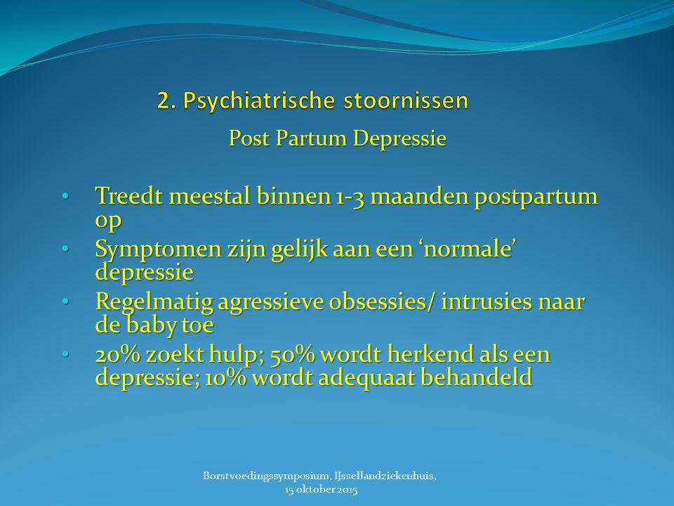 Post Partum Depressie Treedt meestal binnen 1-3 maanden postpartum op Treedt meestal binnen 1-3 maanden postpartum op Symptomen zijn gelijk aan een 'normale' depressie Symptomen zijn gelijk aan een 'normale' depressie Regelmatig agressieve obsessies/ intrusies naar de baby toe Regelmatig agressieve obsessies/ intrusies naar de baby toe 20% zoekt hulp; 50% wordt herkend als een depressie; 10% wordt adequaat behandeld 20% zoekt hulp; 50% wordt herkend als een depressie; 10% wordt adequaat behandeld Borstvoedingssymposium, IJssellandziekenhuis, 15 oktober 2015