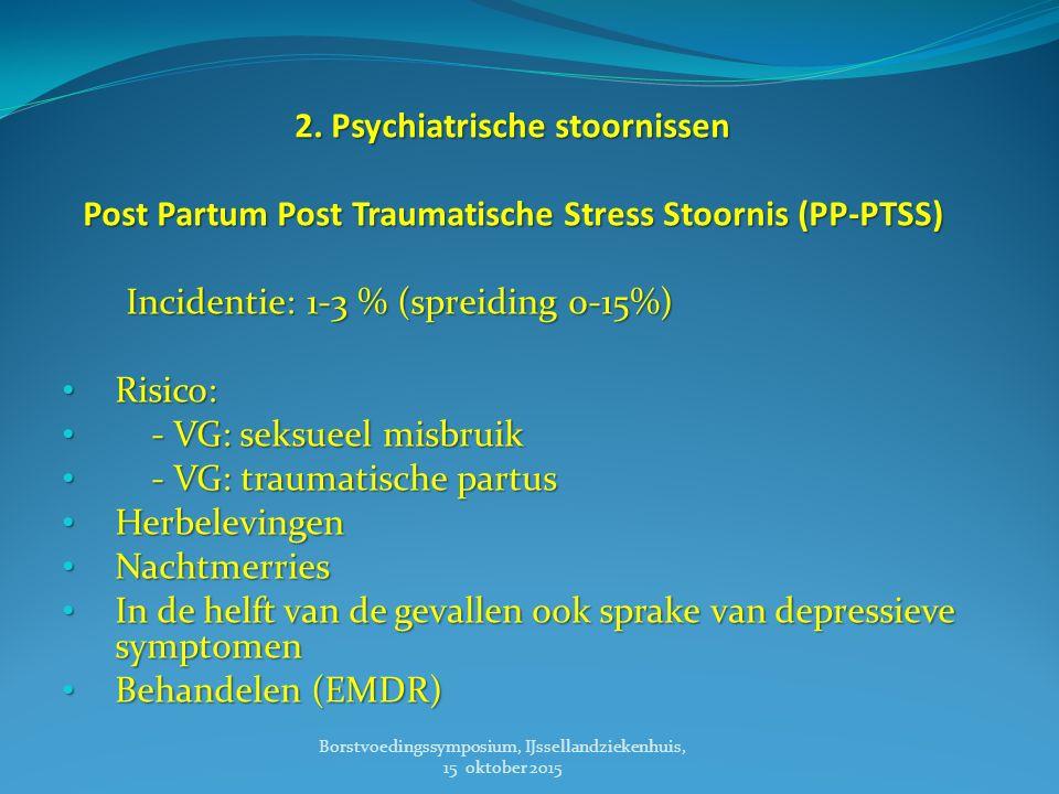 2. Psychiatrische stoornissen Post Partum Post Traumatische Stress Stoornis (PP-PTSS) Incidentie: 1-3 % (spreiding 0-15%) Incidentie: 1-3 % (spreiding