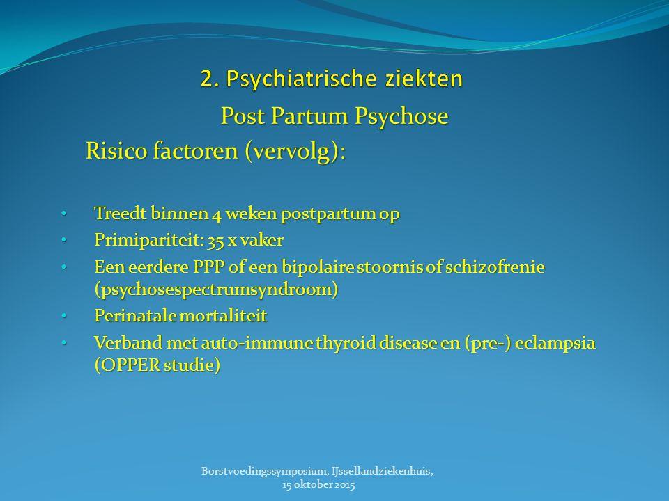 Post Partum Psychose Risico factoren (vervolg): Risico factoren (vervolg): Treedt binnen 4 weken postpartum op Treedt binnen 4 weken postpartum op Primipariteit: 35 x vaker Primipariteit: 35 x vaker Een eerdere PPP of een bipolaire stoornis of schizofrenie (psychosespectrumsyndroom) Een eerdere PPP of een bipolaire stoornis of schizofrenie (psychosespectrumsyndroom) Perinatale mortaliteit Perinatale mortaliteit Verband met auto-immune thyroid disease en (pre-) eclampsia (OPPER studie) Verband met auto-immune thyroid disease en (pre-) eclampsia (OPPER studie) Borstvoedingssymposium, IJssellandziekenhuis, 15 oktober 2015