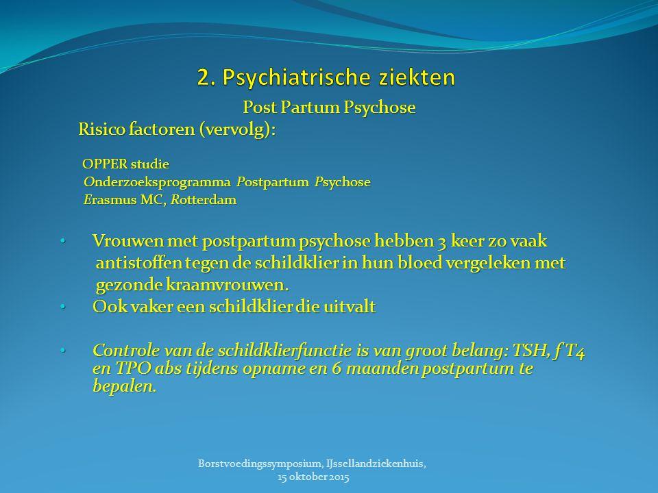 Post Partum Psychose Risico factoren (vervolg): Risico factoren (vervolg): OPPER studie OPPER studie Onderzoeksprogramma Postpartum Psychose Onderzoeksprogramma Postpartum Psychose Erasmus MC, Rotterdam Erasmus MC, Rotterdam Vrouwen met postpartum psychose hebben 3 keer zo vaak Vrouwen met postpartum psychose hebben 3 keer zo vaak antistoffen tegen de schildklier in hun bloed vergeleken met antistoffen tegen de schildklier in hun bloed vergeleken met gezonde kraamvrouwen.