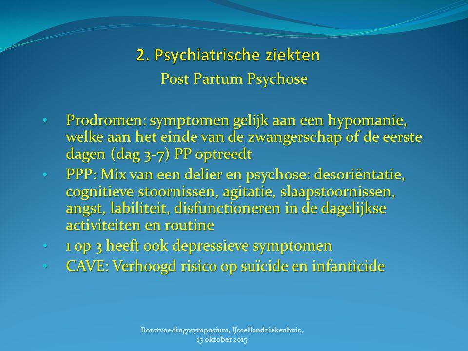 Post Partum Psychose Prodromen: symptomen gelijk aan een hypomanie, welke aan het einde van de zwangerschap of de eerste dagen (dag 3-7) PP optreedt Prodromen: symptomen gelijk aan een hypomanie, welke aan het einde van de zwangerschap of de eerste dagen (dag 3-7) PP optreedt PPP: Mix van een delier en psychose: desoriëntatie, cognitieve stoornissen, agitatie, slaapstoornissen, angst, labiliteit, disfunctioneren in de dagelijkse activiteiten en routine PPP: Mix van een delier en psychose: desoriëntatie, cognitieve stoornissen, agitatie, slaapstoornissen, angst, labiliteit, disfunctioneren in de dagelijkse activiteiten en routine 1 op 3 heeft ook depressieve symptomen 1 op 3 heeft ook depressieve symptomen CAVE: Verhoogd risico op suïcide en infanticide CAVE: Verhoogd risico op suïcide en infanticide Borstvoedingssymposium, IJssellandziekenhuis, 15 oktober 2015