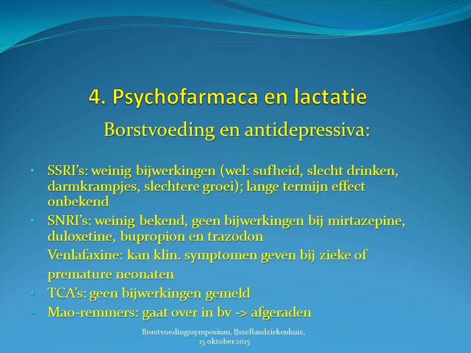 Borstvoeding en antidepressiva: Borstvoeding en antidepressiva: SSRI's: weinig bijwerkingen (wel: sufheid, slecht drinken, darmkrampjes, slechtere groei); lange termijn effect onbekend SSRI's: weinig bijwerkingen (wel: sufheid, slecht drinken, darmkrampjes, slechtere groei); lange termijn effect onbekend SNRI's: weinig bekend, geen bijwerkingen bij mirtazepine, duloxetine, bupropion en trazodon SNRI's: weinig bekend, geen bijwerkingen bij mirtazepine, duloxetine, bupropion en trazodon Venlafaxine: kan klin.