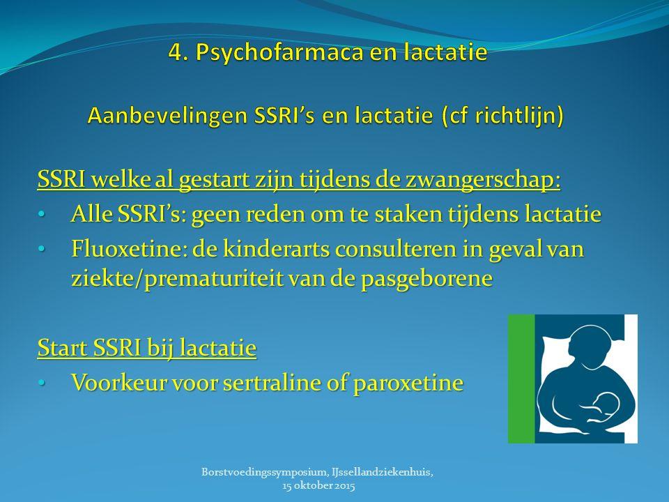 SSRI welke al gestart zijn tijdens de zwangerschap: Alle SSRI's: geen reden om te staken tijdens lactatie Alle SSRI's: geen reden om te staken tijdens lactatie Fluoxetine: de kinderarts consulteren in geval van ziekte/prematuriteit van de pasgeborene Fluoxetine: de kinderarts consulteren in geval van ziekte/prematuriteit van de pasgeborene Start SSRI bij lactatie Voorkeur voor sertraline of paroxetine Voorkeur voor sertraline of paroxetine Borstvoedingssymposium, IJssellandziekenhuis, 15 oktober 2015