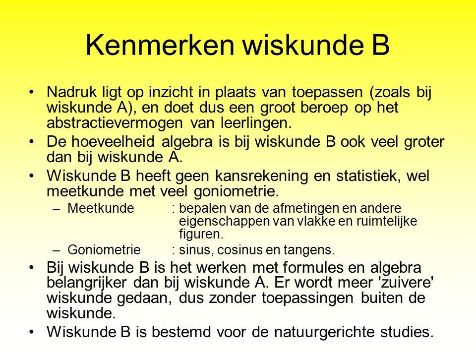 Kenmerken wiskunde B Nadruk ligt op inzicht in plaats van toepassen (zoals bij wiskunde A), en doet dus een groot beroep op het abstractievermogen van