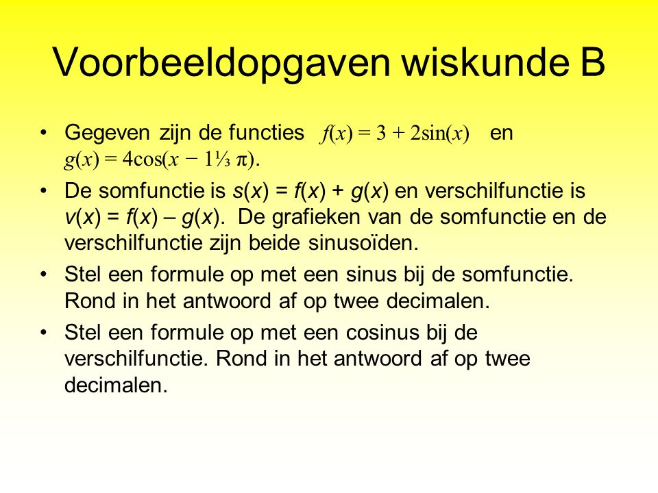 Voorbeeldopgaven wiskunde B Gegeven zijn de functies f(x) = 3 + 2sin(x) en g(x) = 4cos(x − 1⅓ π). De somfunctie is s(x) = f(x) + g(x) en verschilfunct