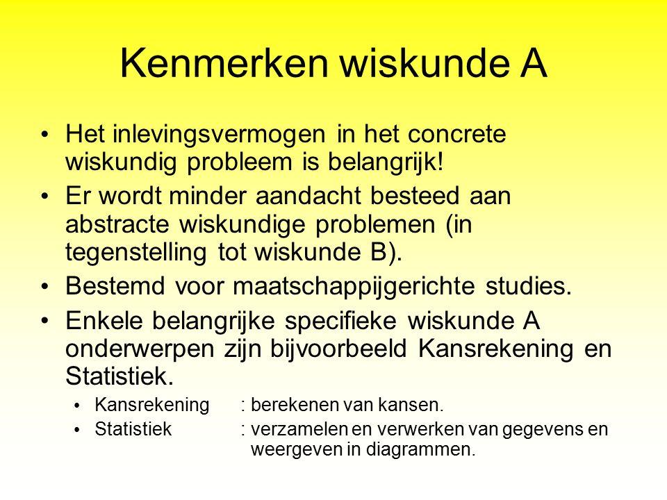 Kenmerken wiskunde A Het inlevingsvermogen in het concrete wiskundig probleem is belangrijk! Er wordt minder aandacht besteed aan abstracte wiskundige