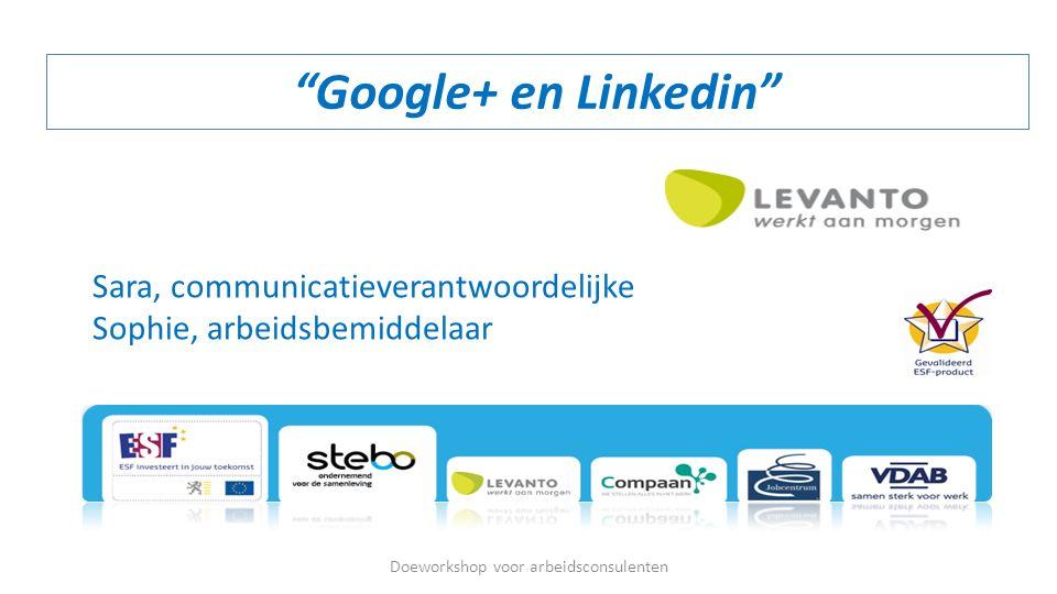 """""""Google+ en Linkedin"""" Doeworkshop voor arbeidsconsulenten Sara, communicatieverantwoordelijke Sophie, arbeidsbemiddelaar"""