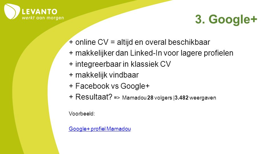 3. Google+ + online CV = altijd en overal beschikbaar + makkelijker dan Linked-In voor lagere profielen + integreerbaar in klassiek CV + makkelijk vin