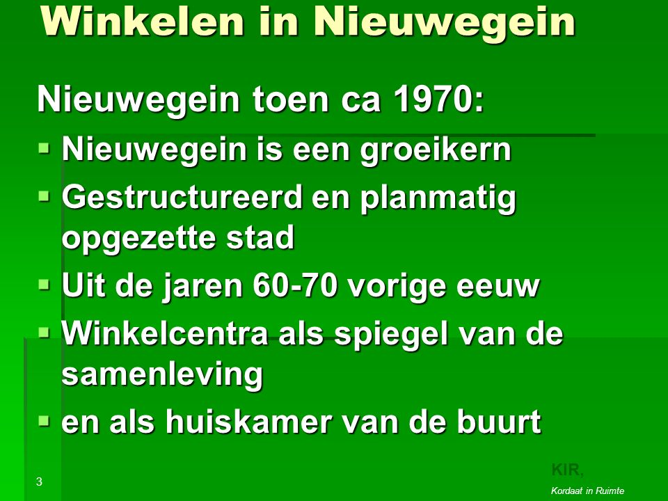 Winkelen in Nieuwegein Nieuwegein toen ca 1970:  Nieuwegein is een groeikern  Gestructureerd en planmatig opgezette stad  Uit de jaren 60-70 vorige eeuw  Winkelcentra als spiegel van de samenleving  en als huiskamer van de buurt 3 Veel centra stammen uit 1970-'80 10 KIR, Kordaat in Ruimte