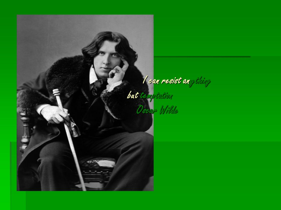 I can resist anything but temptation Oscar Wilde I can resist anything but temptation Oscar Wilde