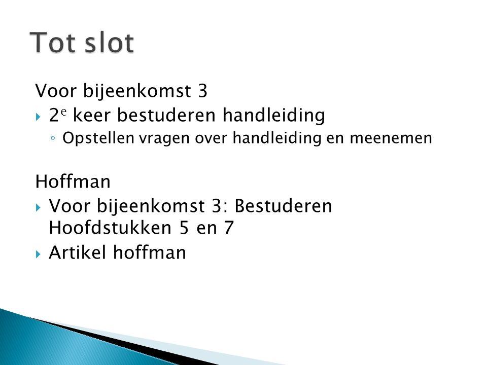 Voor bijeenkomst 3  2 e keer bestuderen handleiding ◦ Opstellen vragen over handleiding en meenemen Hoffman  Voor bijeenkomst 3: Bestuderen Hoofdstukken 5 en 7  Artikel hoffman