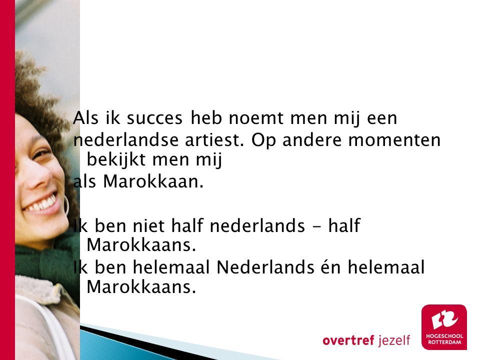 Als ik succes heb noemt men mij een nederlandse artiest. Op andere momenten bekijkt men mij als Marokkaan. Ik ben niet half nederlands - half Marokkaa