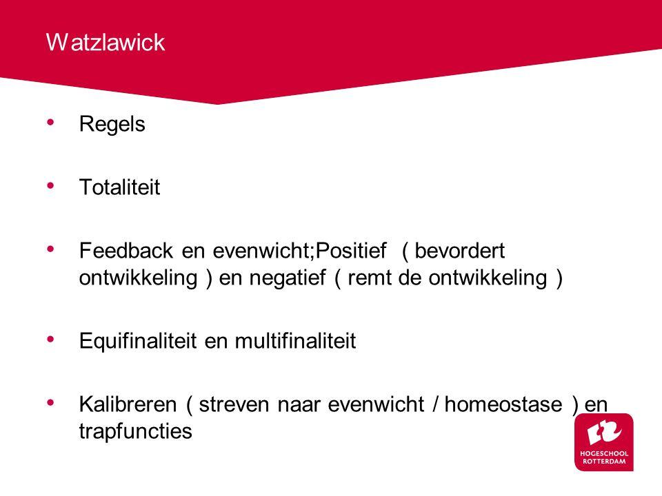 Watzlawick Regels Totaliteit Feedback en evenwicht;Positief ( bevordert ontwikkeling ) en negatief ( remt de ontwikkeling ) Equifinaliteit en multifin