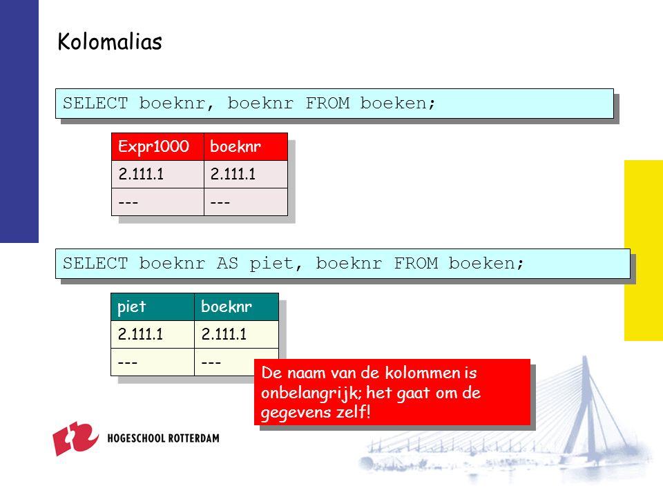 Kolomalias Expr1000boeknr 2.111.1 --- SELECT boeknr, boeknr FROM boeken; SELECT boeknr AS piet, boeknr FROM boeken; pietboeknr 2.111.1 --- De naam van de kolommen is onbelangrijk; het gaat om de gegevens zelf!