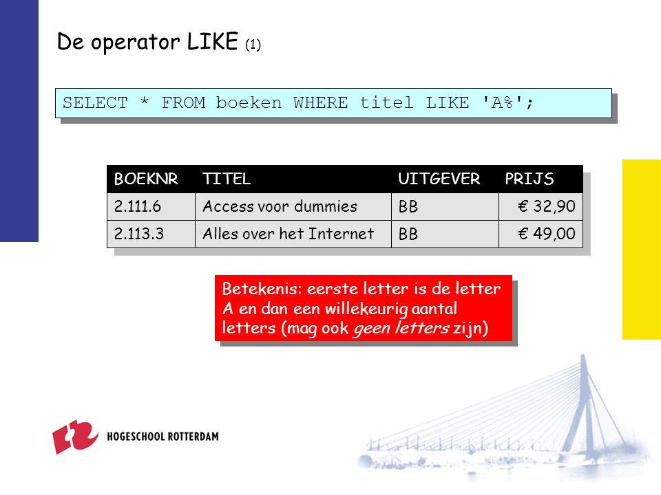 De operator LIKE (1) SELECT * FROM boeken WHERE titel LIKE A% ; BOEKNRTITELUITGEVERPRIJS 2.111.6Access voor dummiesBB€ 32,90 2.113.3Alles over het InternetBB€ 49,00 Betekenis: eerste letter is de letter A en dan een willekeurig aantal letters (mag ook geen letters zijn)