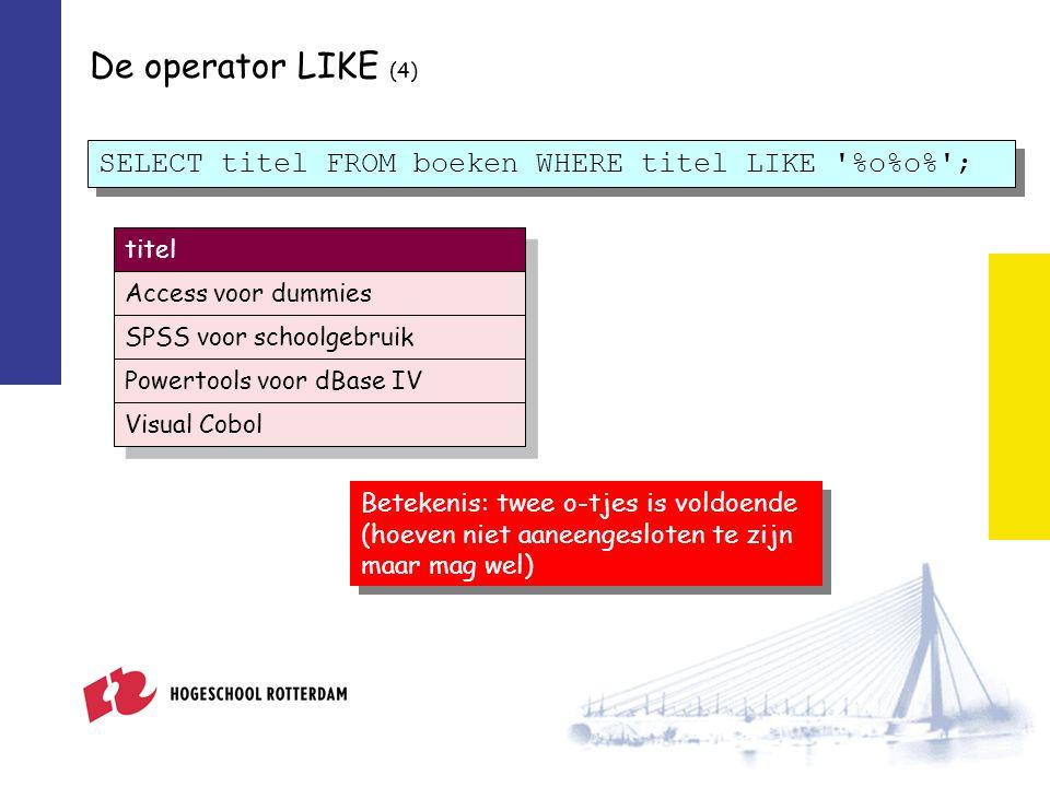 De operator LIKE (4) SELECT titel FROM boeken WHERE titel LIKE %o%o% ; Betekenis: twee o-tjes is voldoende (hoeven niet aaneengesloten te zijn maar mag wel) titel Access voor dummies SPSS voor schoolgebruik Powertools voor dBase IV Visual Cobol