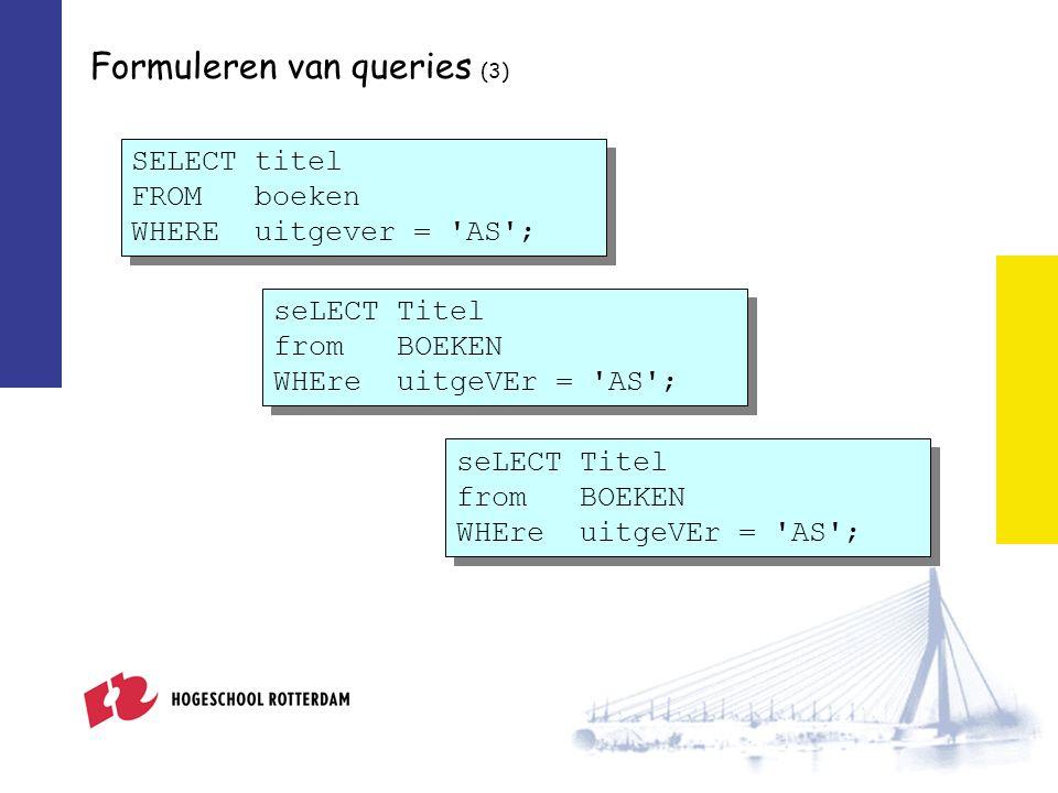 Formuleren van queries (3) SELECT titel FROM boeken WHERE uitgever = 'AS'; seLECT Titel from BOEKEN WHEre uitgeVEr = 'AS';