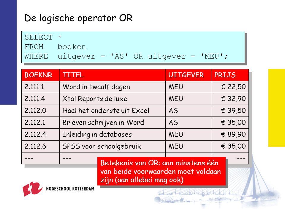 De logische operator OR SELECT * FROM boeken WHERE uitgever = AS OR uitgever = MEU ; BOEKNRTITELUITGEVERPRIJS 2.111.1Word in twaalf dagenMEU€ 22,50 2.111.4Xtal Reports de luxeMEU€ 32,90 2.112.0Haal het onderste uit ExcelAS€ 39,50 2.112.1Brieven schrijven in WordAS€ 35,00 2.112.4Inleiding in databasesMEU€ 89,90 2.112.6SPSS voor schoolgebruikMEU€ 35,00 --- Betekenis van OR: aan minstens één van beide voorwaarden moet voldaan zijn (aan allebei mag ook)