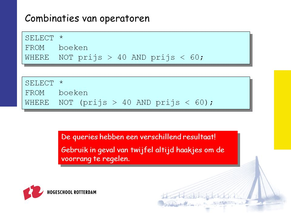 Combinaties van operatoren SELECT * FROM boeken WHERE NOT prijs > 40 AND prijs < 60; De queries hebben een verschillend resultaat.