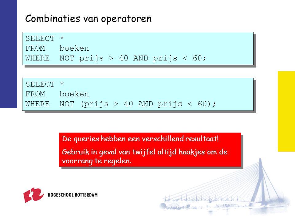 Combinaties van operatoren SELECT * FROM boeken WHERE NOT prijs > 40 AND prijs < 60; De queries hebben een verschillend resultaat! Gebruik in geval va