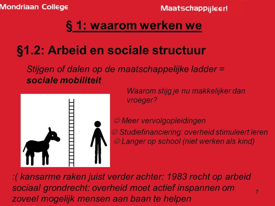 7 § 1: waarom werken we §1.2: Arbeid en sociale structuur Stijgen of dalen op de maatschappelijke ladder = sociale mobiliteit Waarom stijg je nu makkelijker dan vroeger.