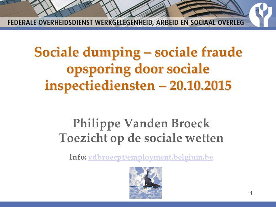 Sociale dumping – sociale fraude opsporing door sociale inspectiediensten – 20.10.2015 Philippe Vanden Broeck Toezicht op de sociale wetten Info: vdbroecp@employment.belgium.bevdbroecp@employment.belgium.be 1