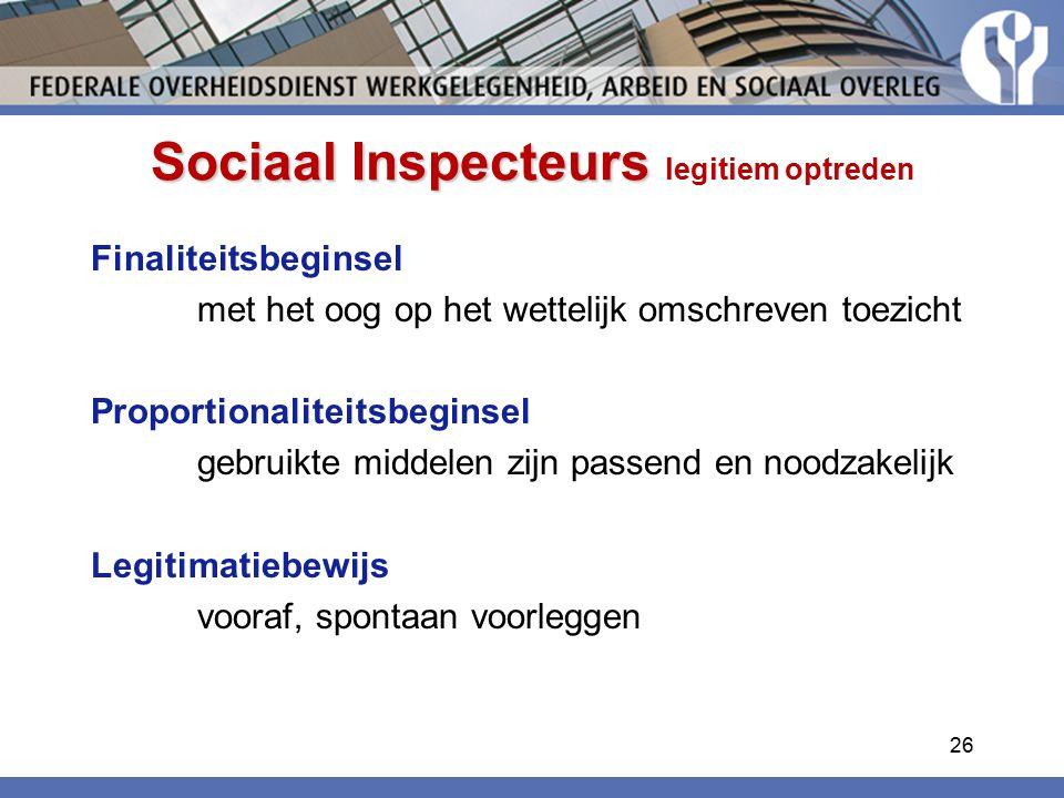 Sociaal Inspecteurs Sociaal Inspecteurs legitiem optreden Finaliteitsbeginsel met het oog op het wettelijk omschreven toezicht Proportionaliteitsbeginsel gebruikte middelen zijn passend en noodzakelijk Legitimatiebewijs vooraf, spontaan voorleggen 26