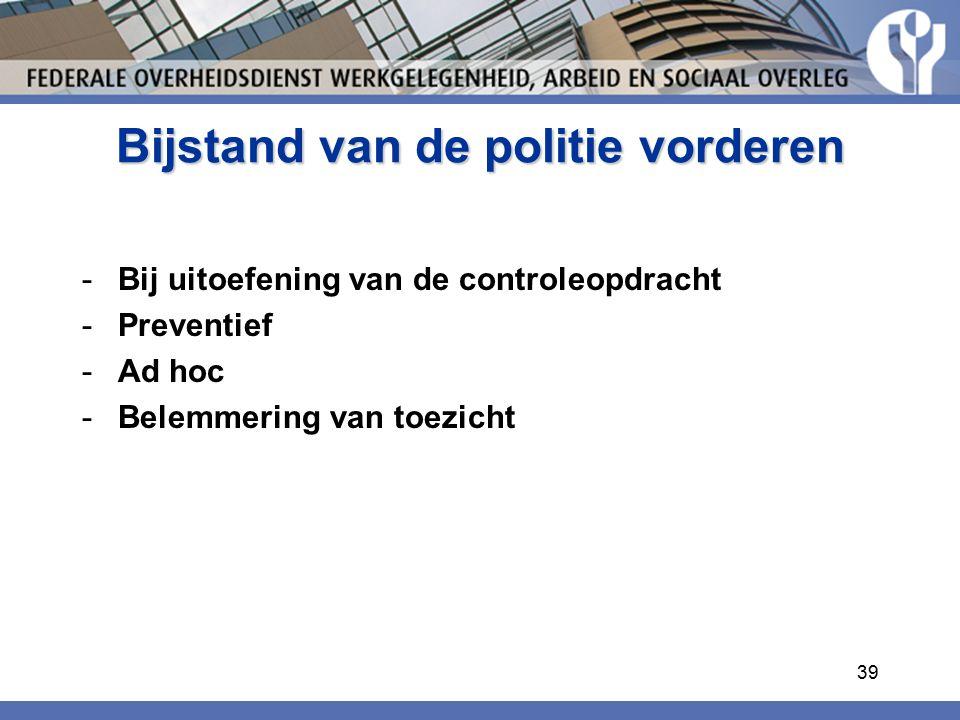 Bijstand van de politie vorderen -Bij uitoefening van de controleopdracht -Preventief -Ad hoc -Belemmering van toezicht 39