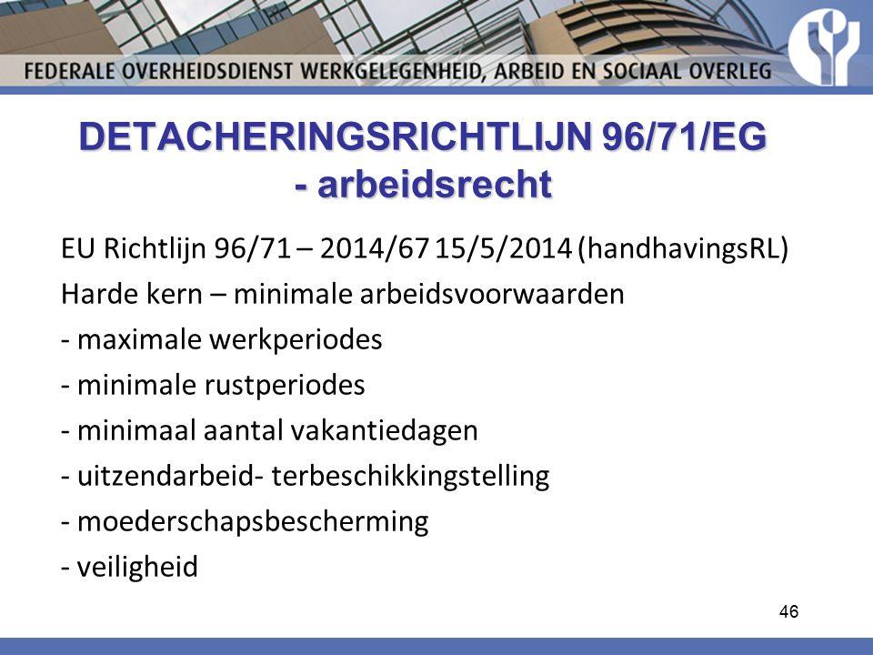 EU Richtlijn 96/71 – 2014/67 15/5/2014 (handhavingsRL) Harde kern – minimale arbeidsvoorwaarden - maximale werkperiodes - minimale rustperiodes - minimaal aantal vakantiedagen - uitzendarbeid- terbeschikkingstelling - moederschapsbescherming - veiligheid DETACHERINGSRICHTLIJN 96/71/EG - arbeidsrecht 46