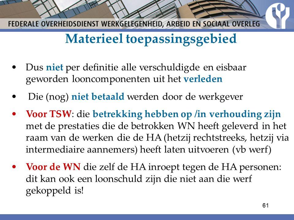 Materieel toepassingsgebied Dus niet per definitie alle verschuldigde en eisbaar geworden looncomponenten uit het verleden Die (nog) niet betaald werden door de werkgever Voor TSW: die betrekking hebben op /in verhouding zijn met de prestaties die de betrokken WN heeft geleverd in het raam van de werken die de HA (hetzij rechtstreeks, hetzij via intermediaire aannemers) heeft laten uitvoeren (vb werf) Voor de WN die zelf de HA inroept tegen de HA personen: dit kan ook een loonschuld zijn die niet aan die werf gekoppeld is.