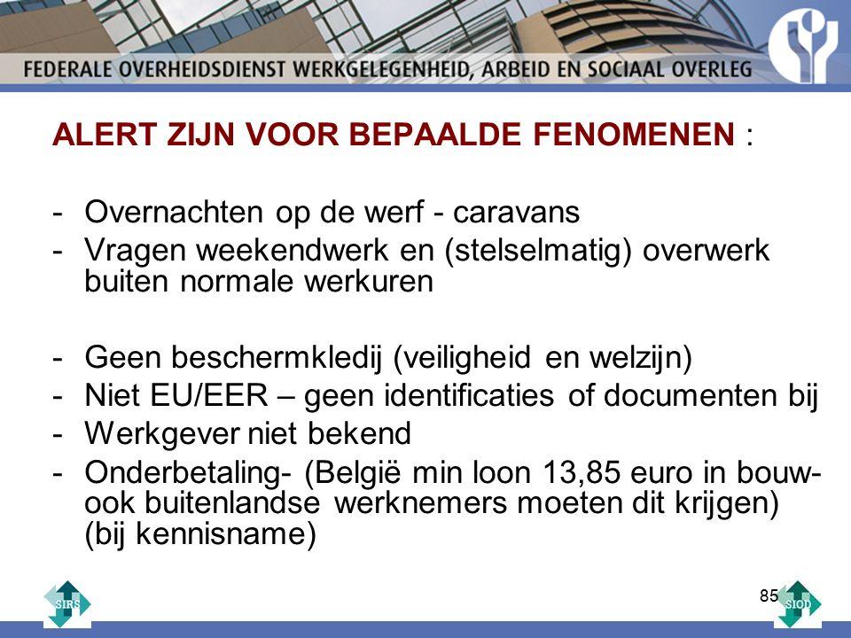 ALERT ZIJN VOOR BEPAALDE FENOMENEN : -Overnachten op de werf - caravans -Vragen weekendwerk en (stelselmatig) overwerk buiten normale werkuren -Geen beschermkledij (veiligheid en welzijn) -Niet EU/EER – geen identificaties of documenten bij -Werkgever niet bekend -Onderbetaling- (België min loon 13,85 euro in bouw- ook buitenlandse werknemers moeten dit krijgen) (bij kennisname) 85