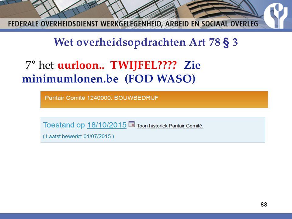 Wet overheidsopdrachten Art 78 § 3 7° het uurloon.. TWIJFEL???? Zie minimumlonen.be (FOD WASO) 88