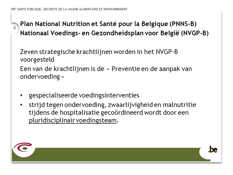 SPF SANTE PUBLIQUE, SECURITE DE LA CHAINE ALIMENTAIRE ET ENVIRONNEMENT 4 Plan National Nutrition et Santé pour la Belgique (PNNS-B) Nationaal Voedings- en Gezondheidsplan voor België (NVGP-B) Zeven strategische krachtlijnen worden in het NVGP-B voorgesteld Een van de krachtlijnen is de « Preventie en de aanpak van ondervoeding » gespecialiseerde voedingsinterventies strijd tegen ondervoeding, zwaarlijvigheid en malnutritie tijdens de hospitalisatie gecoördineerd wordt door een pluridisciplinair voedingsteam.