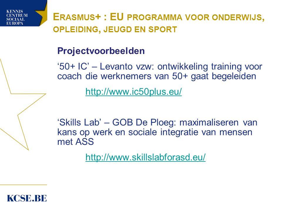 E RASMUS + : EU PROGRAMMA VOOR ONDERWIJS, OPLEIDING, JEUGD EN SPORT Projectvoorbeelden '50+ IC' – Levanto vzw: ontwikkeling training voor coach die werknemers van 50+ gaat begeleiden http://www.ic50plus.eu/ 'Skills Lab' – GOB De Ploeg: maximaliseren van kans op werk en sociale integratie van mensen met ASS http://www.skillslabforasd.eu/