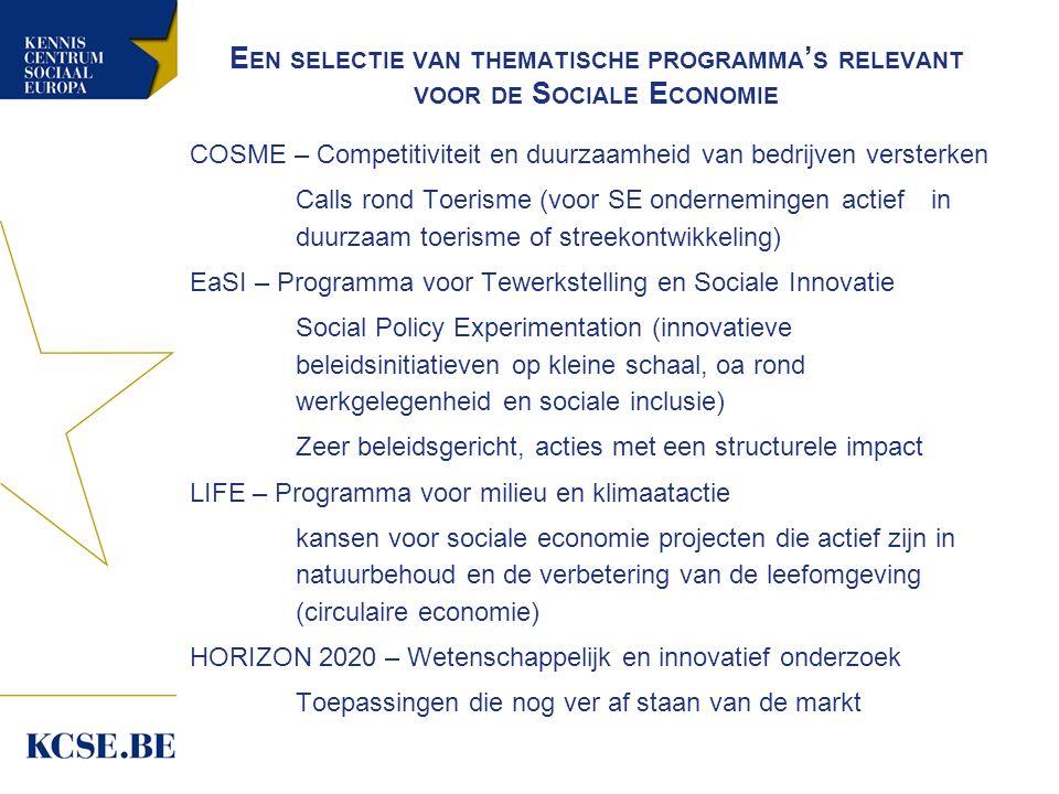E EN SELECTIE VAN THEMATISCHE PROGRAMMA ' S RELEVANT VOOR DE S OCIALE E CONOMIE COSME – Competitiviteit en duurzaamheid van bedrijven versterken Calls rond Toerisme (voor SE ondernemingen actief in duurzaam toerisme of streekontwikkeling) EaSI – Programma voor Tewerkstelling en Sociale Innovatie Social Policy Experimentation (innovatieve beleidsinitiatieven op kleine schaal, oa rond werkgelegenheid en sociale inclusie) Zeer beleidsgericht, acties met een structurele impact LIFE – Programma voor milieu en klimaatactie kansen voor sociale economie projecten die actief zijn in natuurbehoud en de verbetering van de leefomgeving (circulaire economie) HORIZON 2020 – Wetenschappelijk en innovatief onderzoek Toepassingen die nog ver af staan van de markt