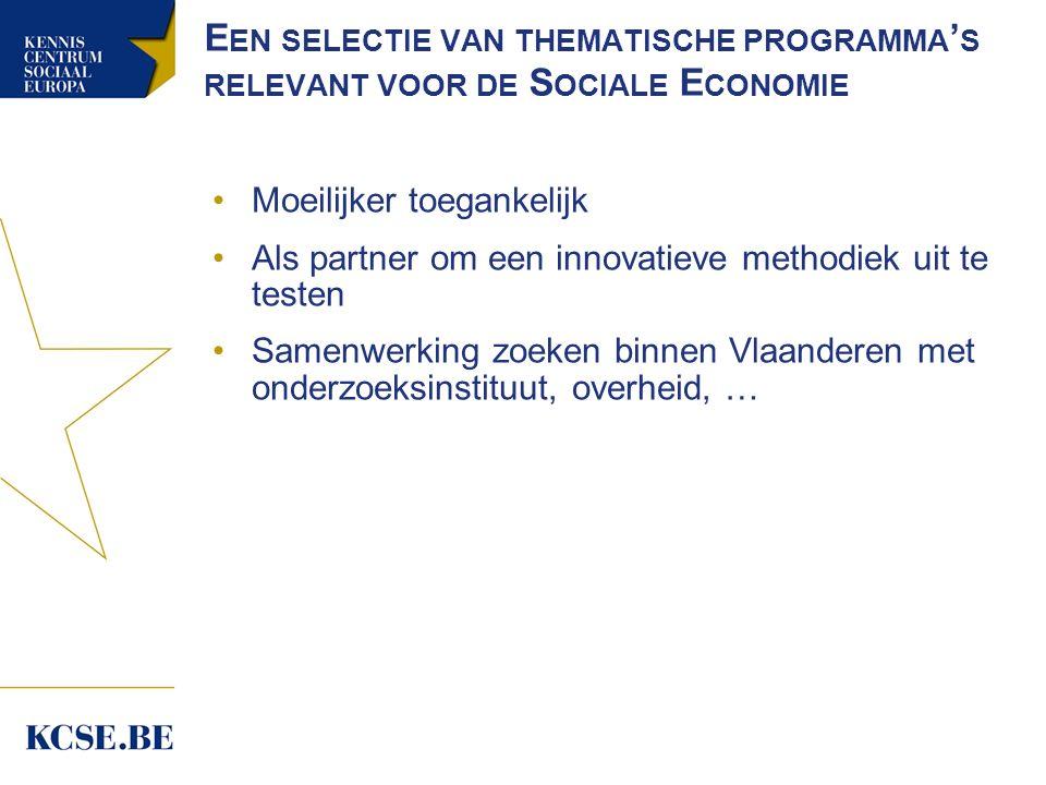 E EN SELECTIE VAN THEMATISCHE PROGRAMMA ' S RELEVANT VOOR DE S OCIALE E CONOMIE Moeilijker toegankelijk Als partner om een innovatieve methodiek uit te testen Samenwerking zoeken binnen Vlaanderen met onderzoeksinstituut, overheid, …