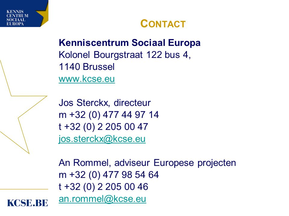 C ONTACT Kenniscentrum Sociaal Europa Kolonel Bourgstraat 122 bus 4, 1140 Brussel www.kcse.eu Jos Sterckx, directeur m +32 (0) 477 44 97 14 t +32 (0) 2 205 00 47 jos.sterckx@kcse.eu An Rommel, adviseur Europese projecten m +32 (0) 477 98 54 64 t +32 (0) 2 205 00 46 an.rommel@kcse.eu