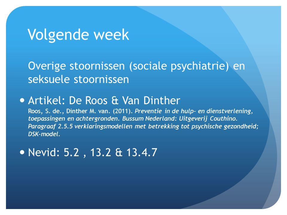 Volgende week Overige stoornissen (sociale psychiatrie) en seksuele stoornissen Artikel: De Roos & Van Dinther Roos, S. de., Dinther M. van. (2011). P