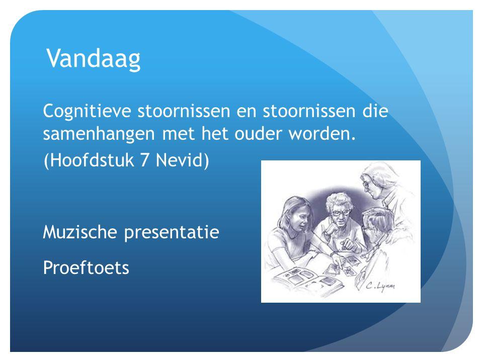 Vandaag Cognitieve stoornissen en stoornissen die samenhangen met het ouder worden. (Hoofdstuk 7 Nevid) Muzische presentatie Proeftoets