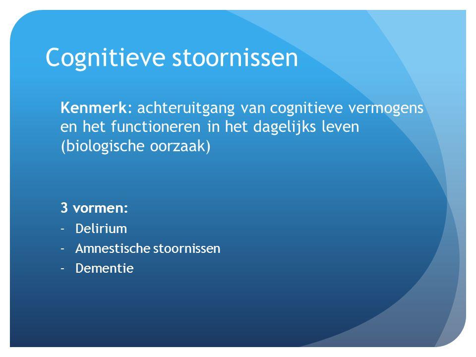 Cognitieve stoornissen Kenmerk: achteruitgang van cognitieve vermogens en het functioneren in het dagelijks leven (biologische oorzaak) 3 vormen: -Del