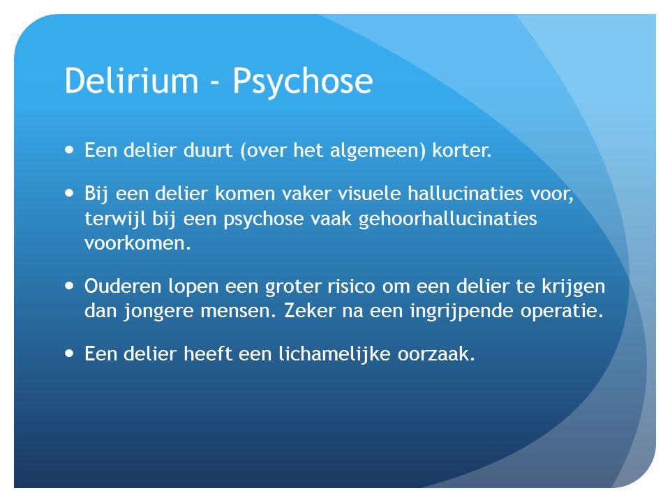 Delirium - Psychose Een delier duurt (over het algemeen) korter. Bij een delier komen vaker visuele hallucinaties voor, terwijl bij een psychose vaak
