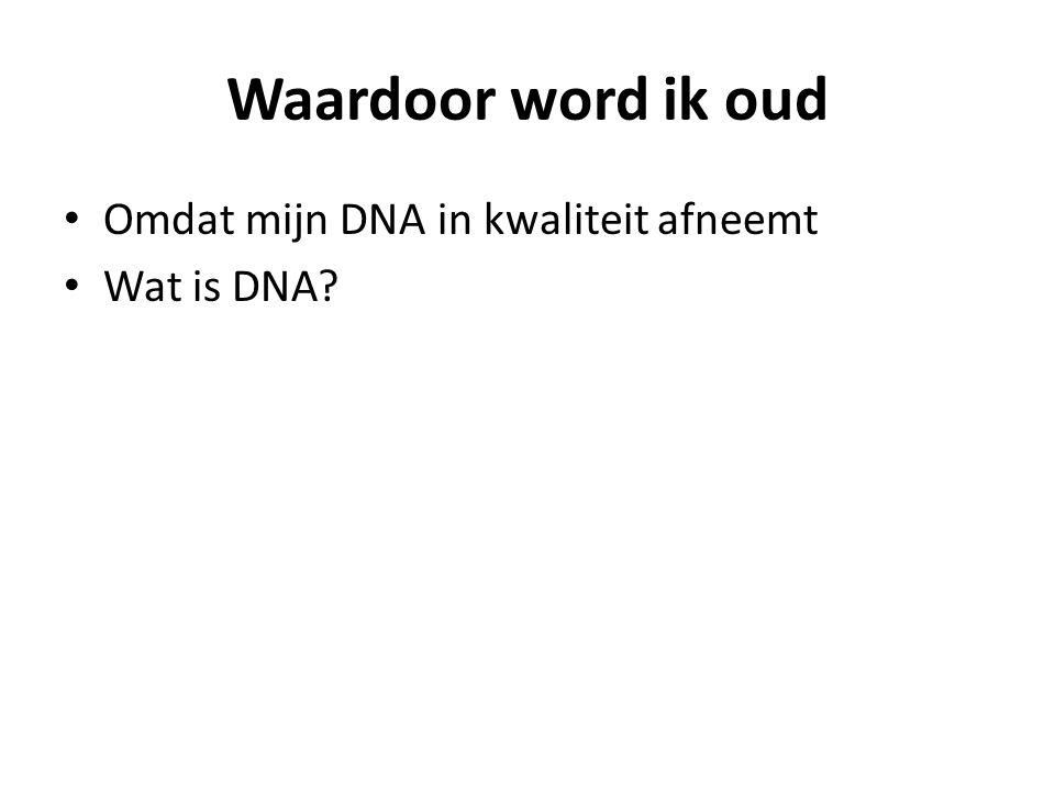 Waardoor word ik oud Omdat mijn DNA in kwaliteit afneemt Wat is DNA?
