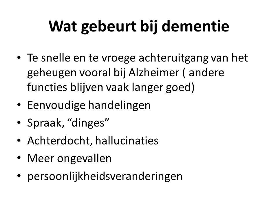 Wat gebeurt bij dementie Te snelle en te vroege achteruitgang van het geheugen vooral bij Alzheimer ( andere functies blijven vaak langer goed) Eenvoudige handelingen Spraak, dinges Achterdocht, hallucinaties Meer ongevallen persoonlijkheidsveranderingen
