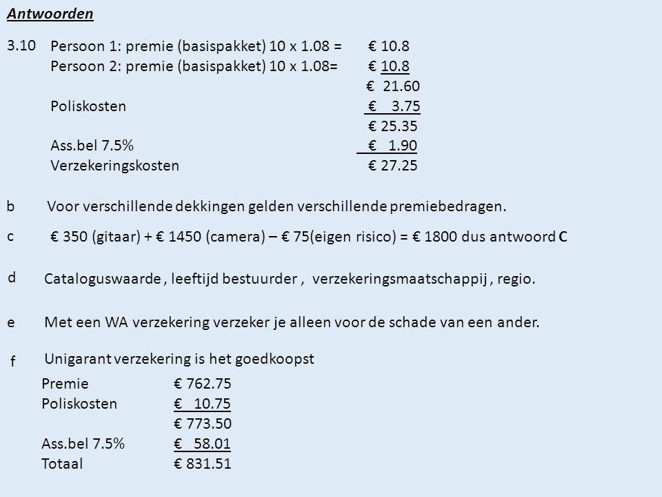 Antwoorden 3.10 Persoon 1: premie (basispakket) 10 x 1.08 = € 10.8 Persoon 2: premie (basispakket) 10 x 1.08= € 10.8 € 21.60 Poliskosten € 3.75 € 25.35 Ass.bel 7.5% € 1.90 Verzekeringskosten € 27.25 b Voor verschillende dekkingen gelden verschillende premiebedragen.