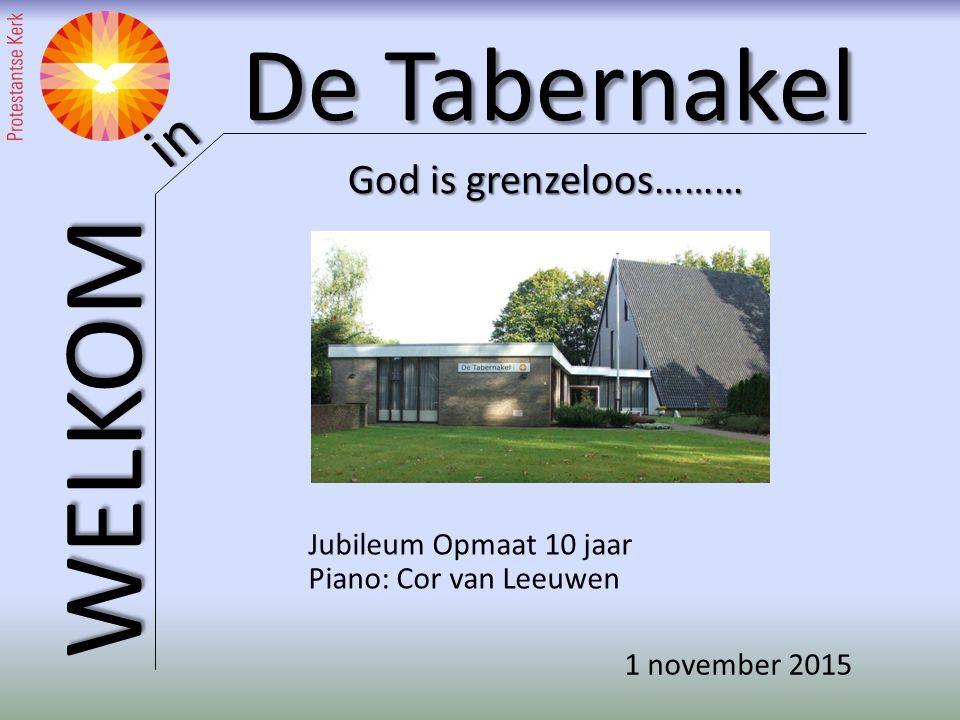 De Tabernakel WELKOM in God is grenzeloos……… Jubileum Opmaat 10 jaar Piano: Cor van Leeuwen 1 november 2015