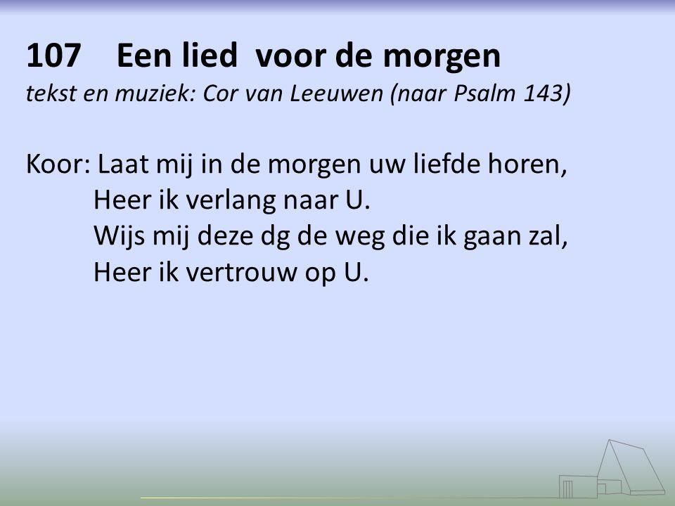 107 Een lied voor de morgen tekst en muziek: Cor van Leeuwen (naar Psalm 143) Koor: Laat mij in de morgen uw liefde horen, Heer ik verlang naar U. Wij