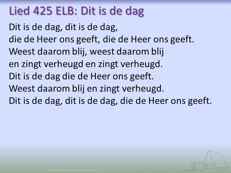 Lied 425 ELB: Dit is de dag Dit is de dag, dit is de dag, die de Heer ons geeft, die de Heer ons geeft. Weest daarom blij, weest daarom blij en zingt