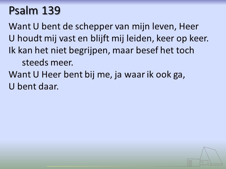 Psalm 139 Want U bent de schepper van mijn leven, Heer U houdt mij vast en blijft mij leiden, keer op keer. Ik kan het niet begrijpen, maar besef het